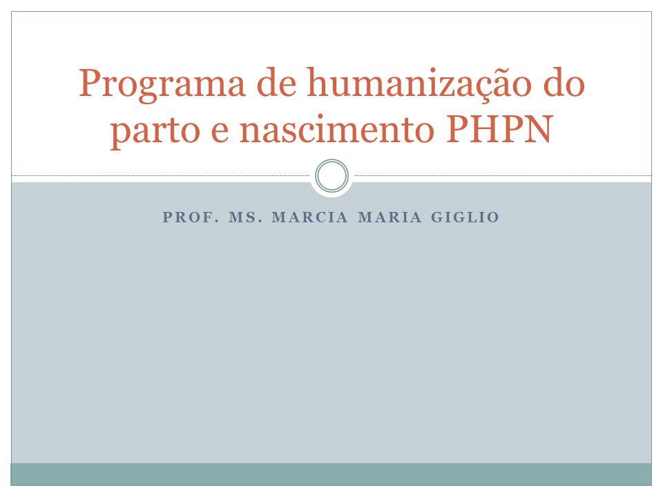 PROF. MS. MARCIA MARIA GIGLIO Programa de humanização do parto e nascimento PHPN
