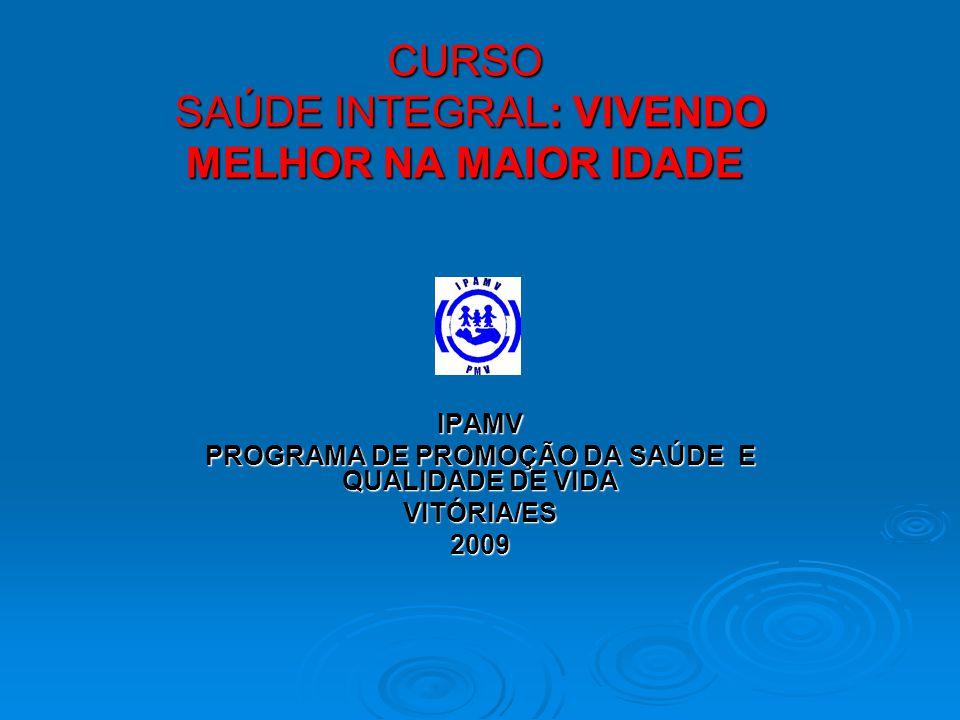 CURSO SAÚDE INTEGRAL: VIVENDO MELHOR NA MAIOR IDADE IPAMV PROGRAMA DE PROMOÇÃO DA SAÚDE E QUALIDADE DE VIDA VITÓRIA/ES2009