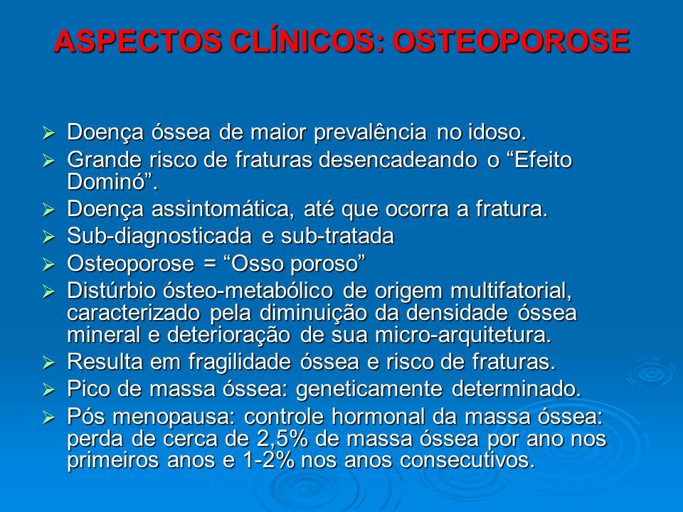 ASPECTOS CLÍNICOS: OSTEOPOROSE Doença óssea de maior prevalência no idoso. Doença óssea de maior prevalência no idoso. Grande risco de fraturas desenc