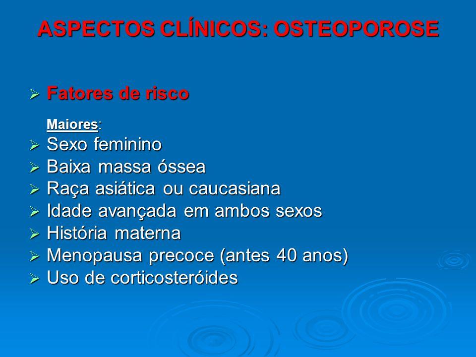 ASPECTOS CLÍNICOS: OSTEOPOROSE Fatores de risco Fatores de risco Maiores: Sexo feminino Sexo feminino Baixa massa óssea Baixa massa óssea Raça asiátic