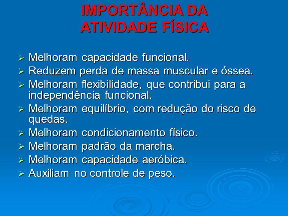 IMPORTÂNCIA DA ATIVIDADE FÍSICA Melhoram capacidade funcional. Melhoram capacidade funcional. Reduzem perda de massa muscular e óssea. Reduzem perda d