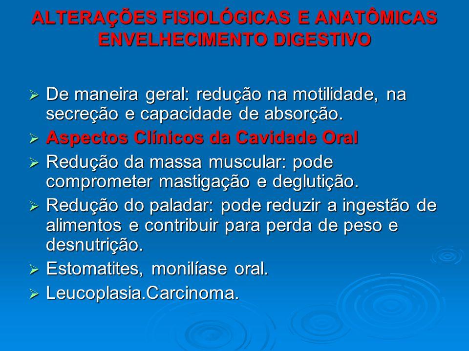 ALTERAÇÕES FISIOLÓGICAS E ANATÔMICAS ENVELHECIMENTO DIGESTIVO De maneira geral: redução na motilidade, na secreção e capacidade de absorção. De maneir