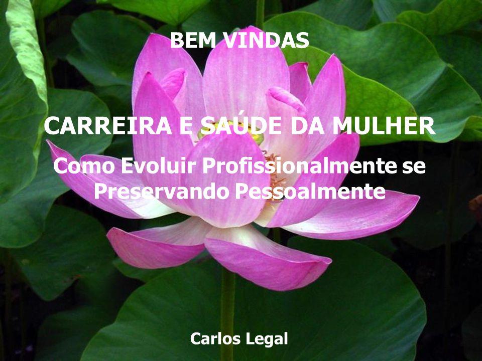 www.legalas.com.br carloslegal@legalas.com.br BEM VINDAS CARREIRA E SAÚDE DA MULHER Como Evoluir Profissionalmente se Preservando Pessoalmente Carlos