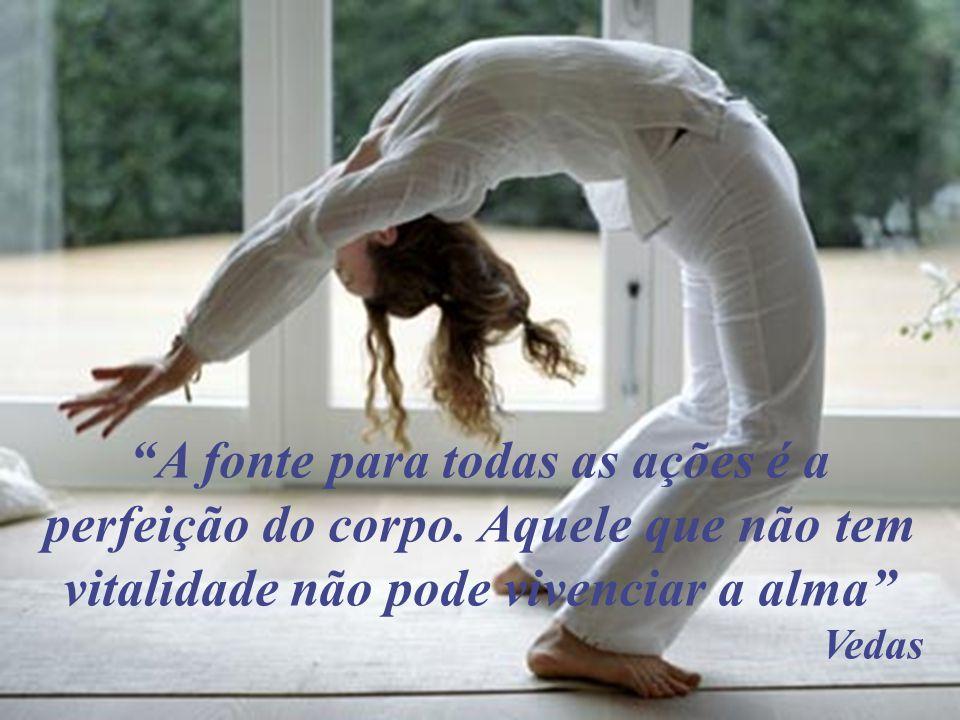 A fonte para todas as ações é a perfeição do corpo. Aquele que não tem vitalidade não pode vivenciar a alma Vedas