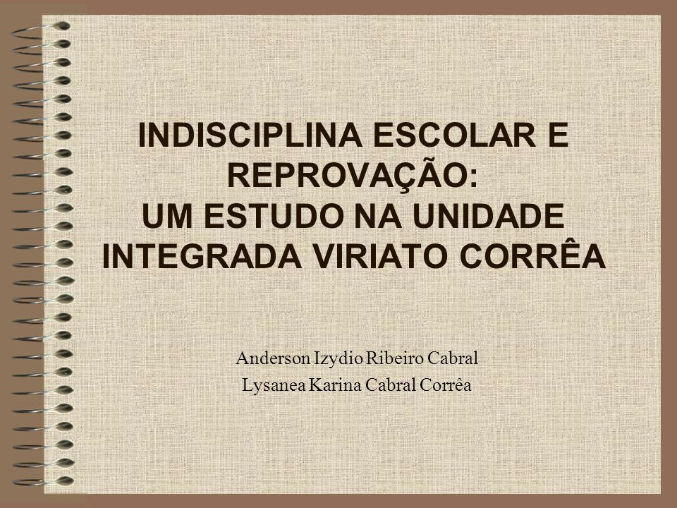 INDISCIPLINA ESCOLAR E REPROVAÇÃO: UM ESTUDO NA UNIDADE INTEGRADA VIRIATO CORRÊA Anderson Izydio Ribeiro Cabral Lysanea Karina Cabral Corrêa