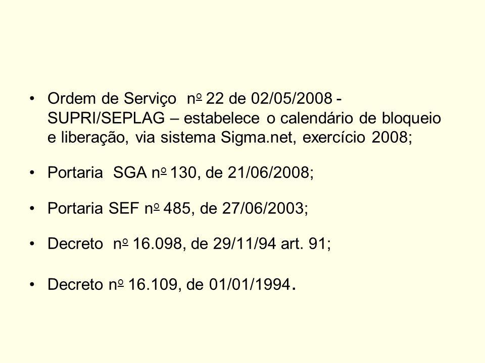 Ordem de Serviço n o 22 de 02/05/2008 - SUPRI/SEPLAG – estabelece o calendário de bloqueio e liberação, via sistema Sigma.net, exercício 2008; Portaria SGA n o 130, de 21/06/2008; Portaria SEF n o 485, de 27/06/2003; Decreto n o 16.098, de 29/11/94 art.