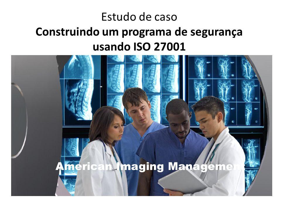 Estudo de caso Construindo um programa de segurança usando ISO 27001 American Imaging Management