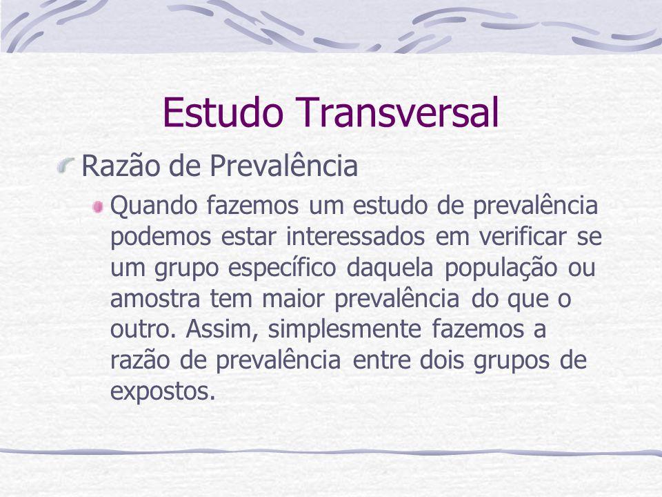 Estudo Transversal Razão de Prevalência Quando fazemos um estudo de prevalência podemos estar interessados em verificar se um grupo específico daquela população ou amostra tem maior prevalência do que o outro.