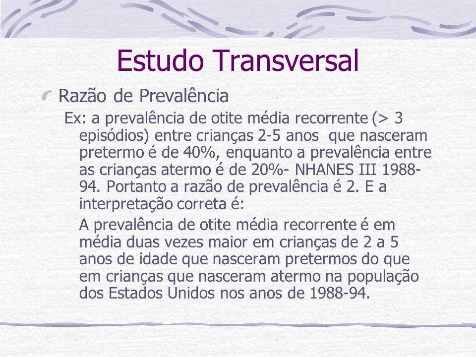 Estudo Transversal Razão de Prevalência Ex: a prevalência de otite média recorrente (> 3 episódios) entre crianças 2-5 anos que nasceram pretermo é de 40%, enquanto a prevalência entre as crianças atermo é de 20%- NHANES III 1988- 94.
