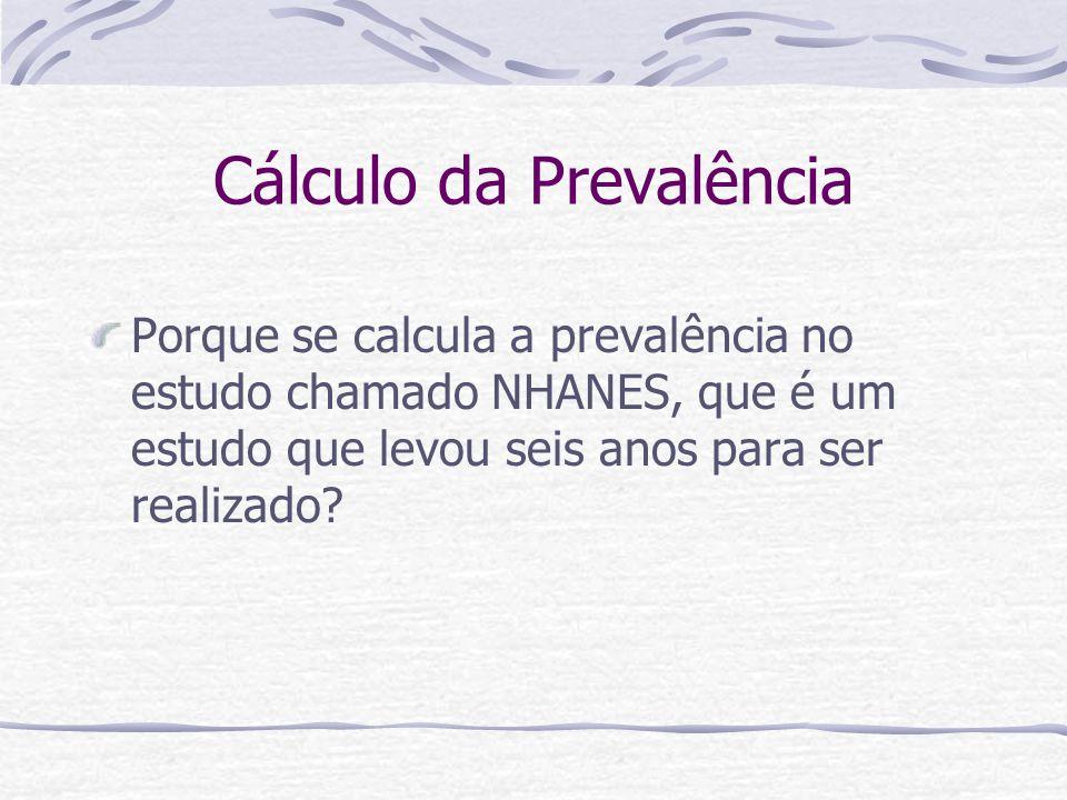 Cálculo da Prevalência Porque se calcula a prevalência no estudo chamado NHANES, que é um estudo que levou seis anos para ser realizado?