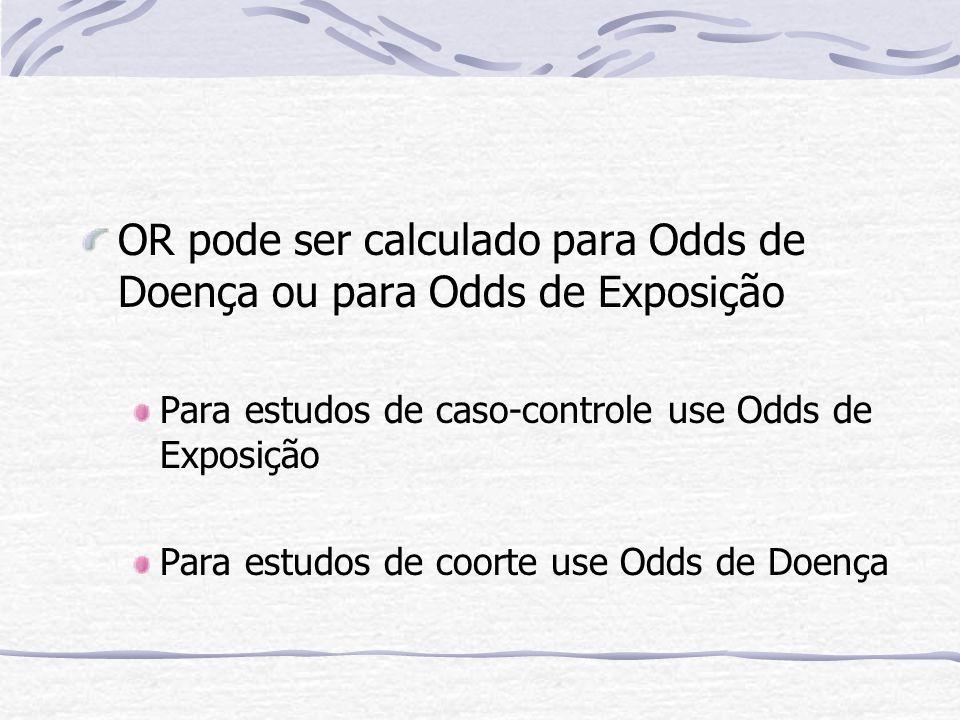 OR pode ser calculado para Odds de Doença ou para Odds de Exposição Para estudos de caso-controle use Odds de Exposição Para estudos de coorte use Odds de Doença