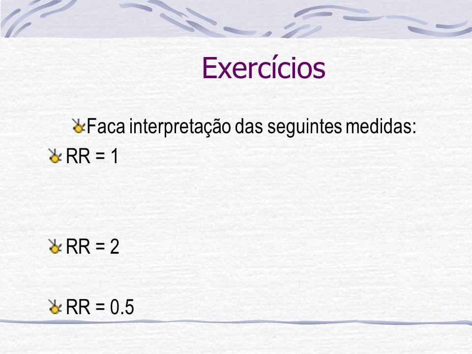Exercícios Faca interpretação das seguintes medidas: RR = 1 RR = 2 RR = 0.5