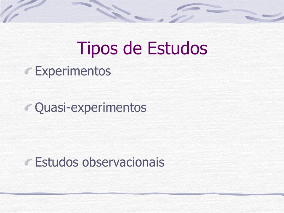 Tipos de Estudos Experimentos Quasi-experimentos Estudos observacionais