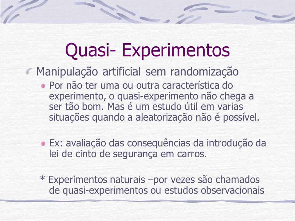 Quasi- Experimentos Manipulação artificial sem randomização Por não ter uma ou outra característica do experimento, o quasi-experimento não chega a ser tão bom.