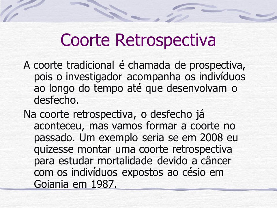 Coorte Retrospectiva A coorte tradicional é chamada de prospectiva, pois o investigador acompanha os indivíduos ao longo do tempo até que desenvolvam o desfecho.