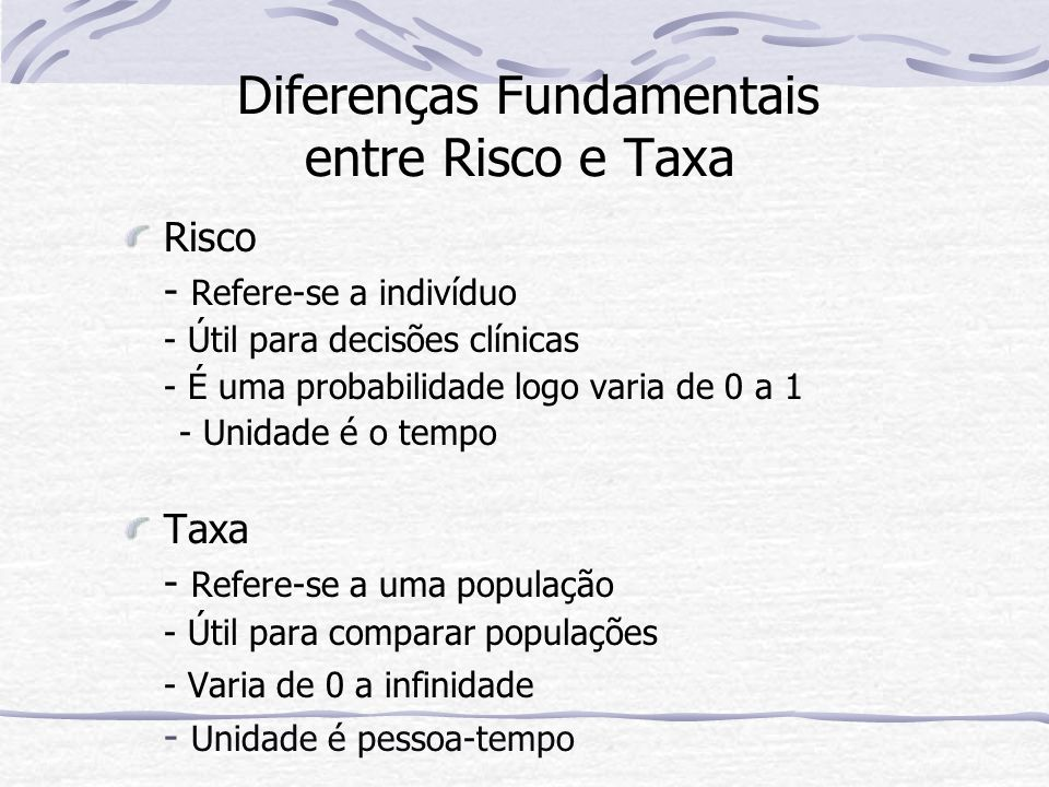 Diferenças Fundamentais entre Risco e Taxa Risco - Refere-se a indivíduo - Útil para decisões clínicas - É uma probabilidade logo varia de 0 a 1 - Unidade é o tempo Taxa - Refere-se a uma população - Útil para comparar populações - Varia de 0 a infinidade - Unidade é pessoa-tempo