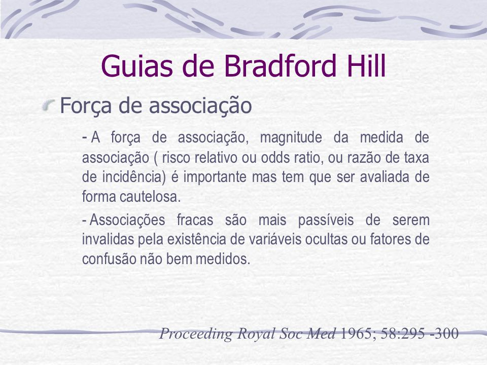 Guias de Bradford Hill Força de associação Proceeding Royal Soc Med 1965; 58:295 -300 - A força de associação, magnitude da medida de associação ( risco relativo ou odds ratio, ou razão de taxa de incidência) é importante mas tem que ser avaliada de forma cautelosa.