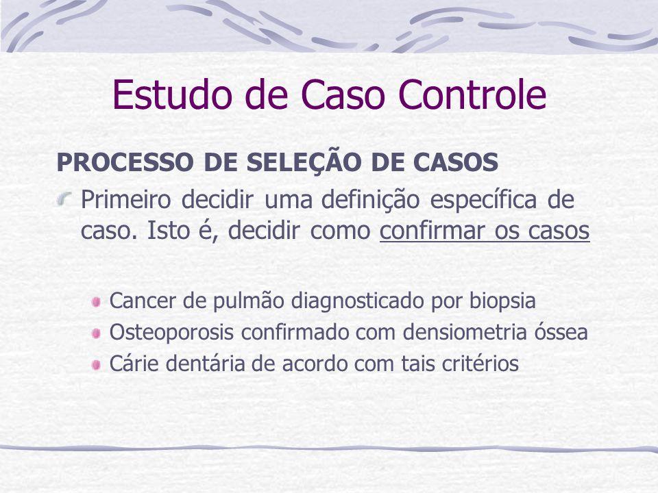 Estudo de Caso Controle PROCESSO DE SELEÇÃO DE CASOS Primeiro decidir uma definição específica de caso.