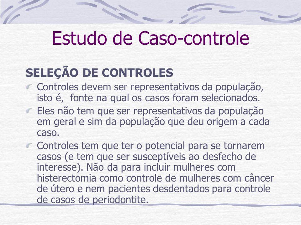 Estudo de Caso-controle SELEÇÃO DE CONTROLES Controles devem ser representativos da população, isto é, fonte na qual os casos foram selecionados.