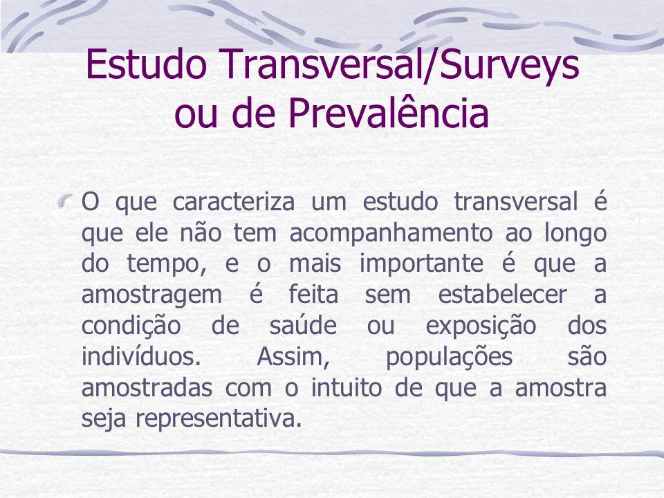 Estudo Transversal/Surveys ou de Prevalência O que caracteriza um estudo transversal é que ele não tem acompanhamento ao longo do tempo, e o mais importante é que a amostragem é feita sem estabelecer a condição de saúde ou exposição dos indivíduos.