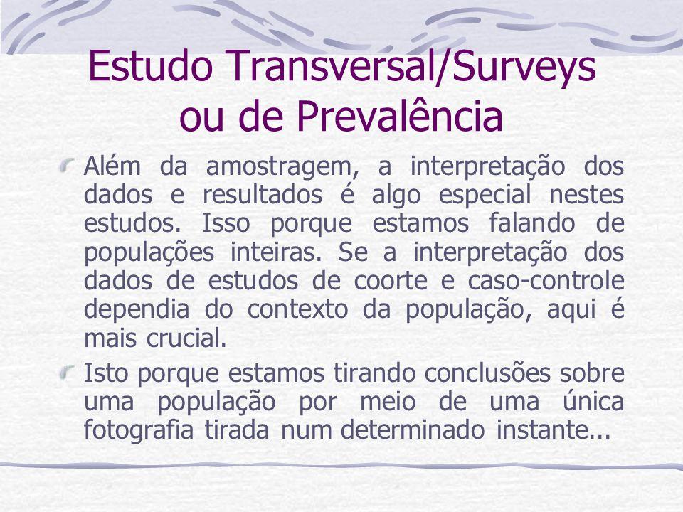 Estudo Transversal/Surveys ou de Prevalência Além da amostragem, a interpretação dos dados e resultados é algo especial nestes estudos.
