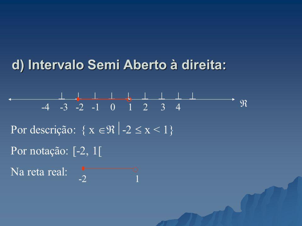 d) Intervalo Semi Aberto à direita: -4 -3 -2 -1 0 1 2 3 4 Por descrição: { x -2 x < 1} Por notação: [-2, 1[ Na reta real: -2 1