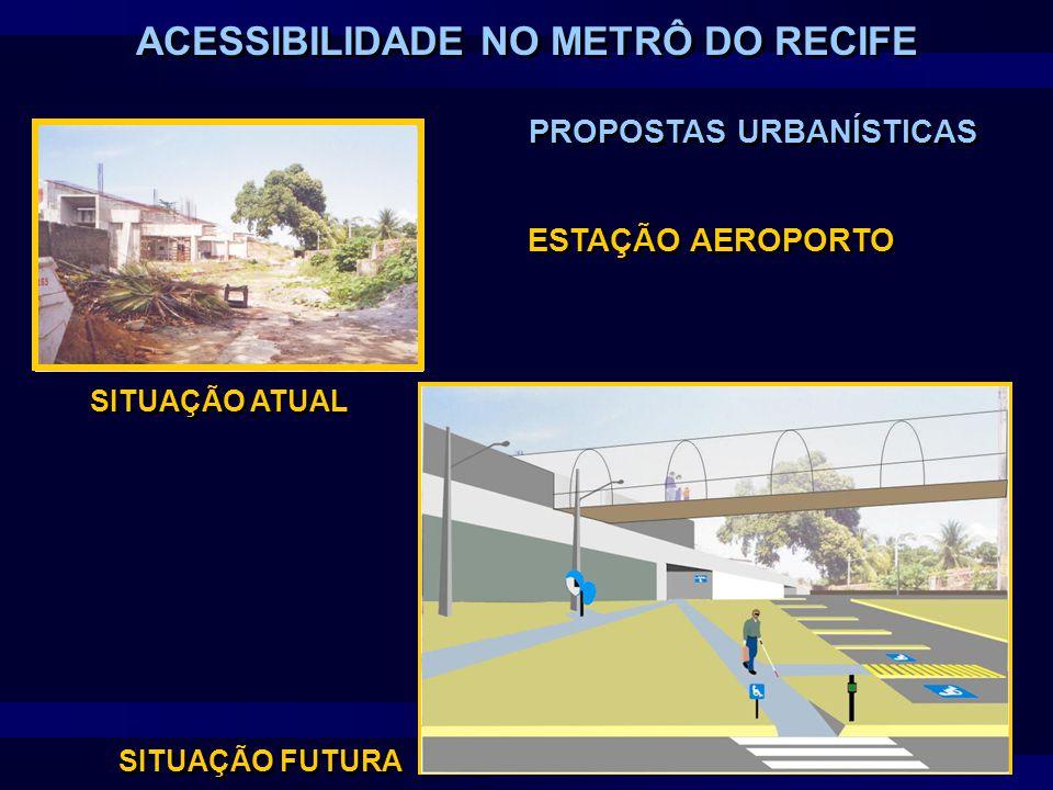 ESTAÇÃO AEROPORTO SITUAÇÃO ATUAL SITUAÇÃO FUTURA PROPOSTAS URBANÍSTICAS ACESSIBILIDADE NO METRÔ DO RECIFE