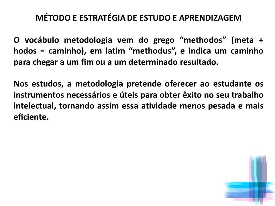 MÉTODO E ESTRATÉGIA DE ESTUDO E APRENDIZAGEM O vocábulo metodologia vem do grego methodos (meta + hodos = caminho), em latim methodus, e indica um cam