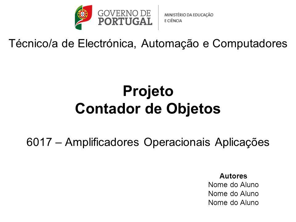Técnico/a de Electrónica, Automação e Computadores Projeto Contador de Objetos 6017 – Amplificadores Operacionais Aplicações Autores Nome do Aluno