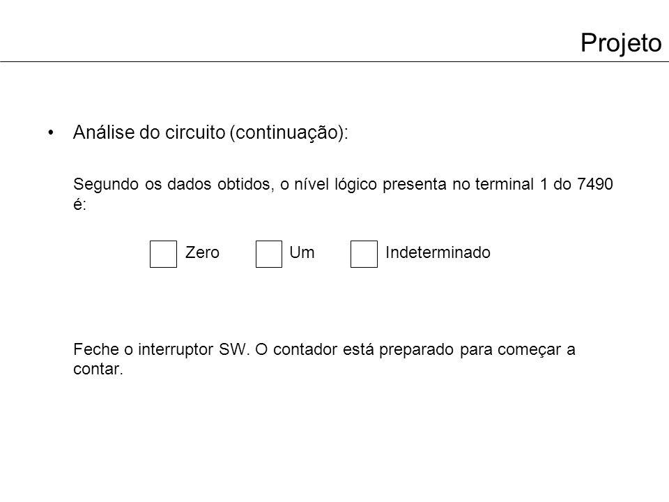 Projeto Análise do circuito (continuação): Segundo os dados obtidos, o nível lógico presenta no terminal 1 do 7490 é: Zero Um Indeterminado Feche o interruptor SW.