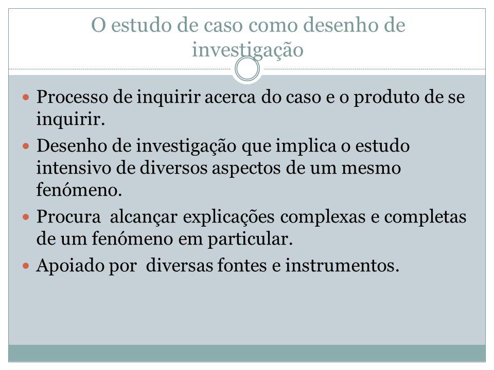 O estudo de caso como desenho de investigação Processo de inquirir acerca do caso e o produto de se inquirir. Desenho de investigação que implica o es