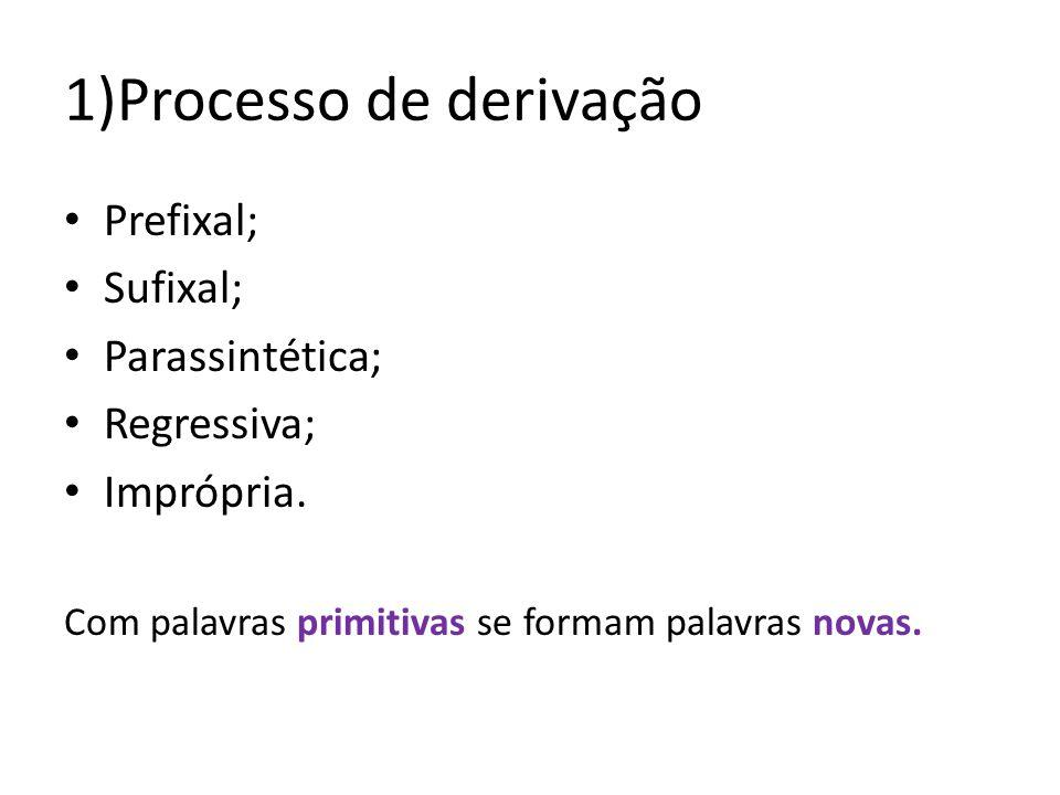 1)Processo de derivação Prefixal; Sufixal; Parassintética; Regressiva; Imprópria. Com palavras primitivas se formam palavras novas.