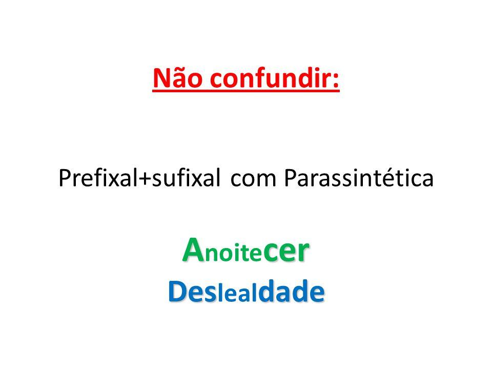 Acer Desdade Não confundir: Prefixal+sufixal com Parassintética A noite cer Des leal dade
