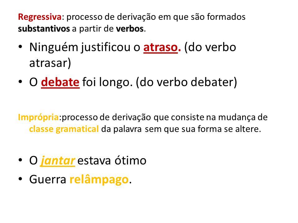 substantivosverbos Regressiva: processo de derivação em que são formados substantivos a partir de verbos. Ninguém justificou o atraso. (do verbo atras