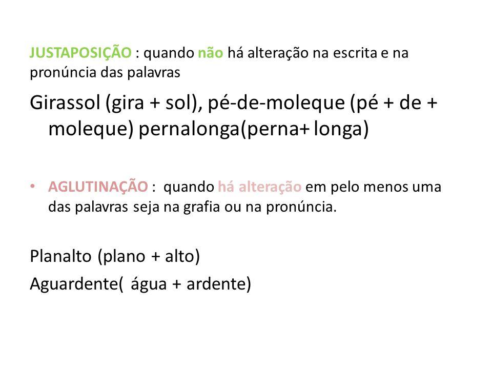JUSTAPOSIÇÃO : quando não há alteração na escrita e na pronúncia das palavras Girassol (gira + sol), pé-de-moleque (pé + de + moleque) pernalonga(pern