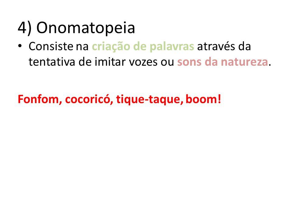 4) Onomatopeia Consiste na criação de palavras através da tentativa de imitar vozes ou sons da natureza. Fonfom, cocoricó, tique-taque, boom!
