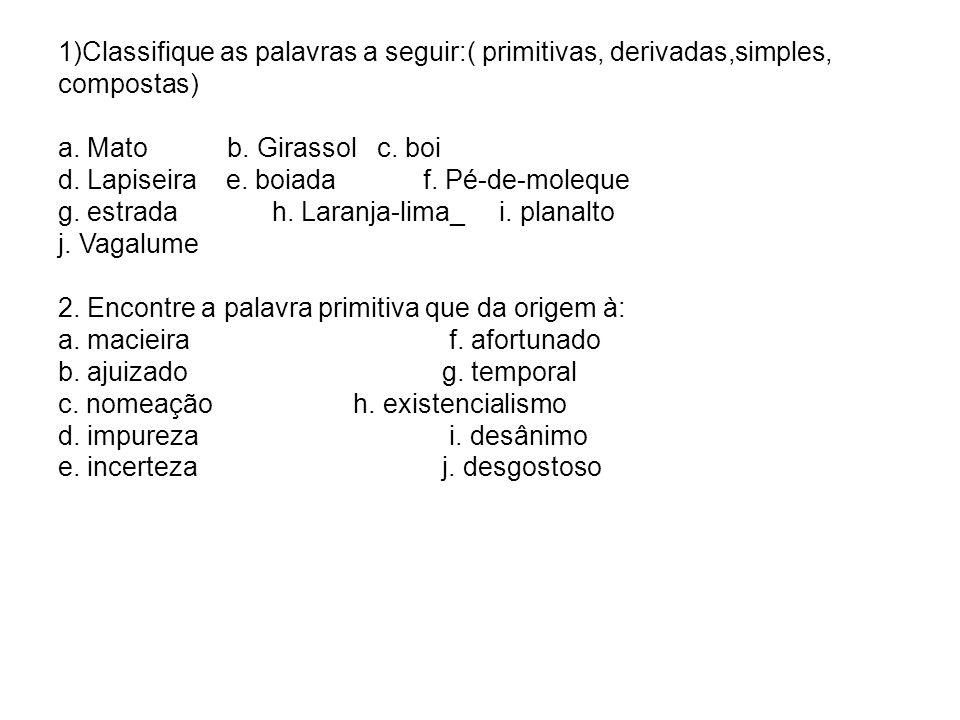 1)Classifique as palavras a seguir:( primitivas, derivadas,simples, compostas) a. Mato b. Girassol c. boi d. Lapiseira e. boiada f. Pé-de-moleque g. e