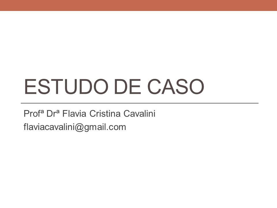 ESTUDO DE CASO Profª Drª Flavia Cristina Cavalini flaviacavalini@gmail.com