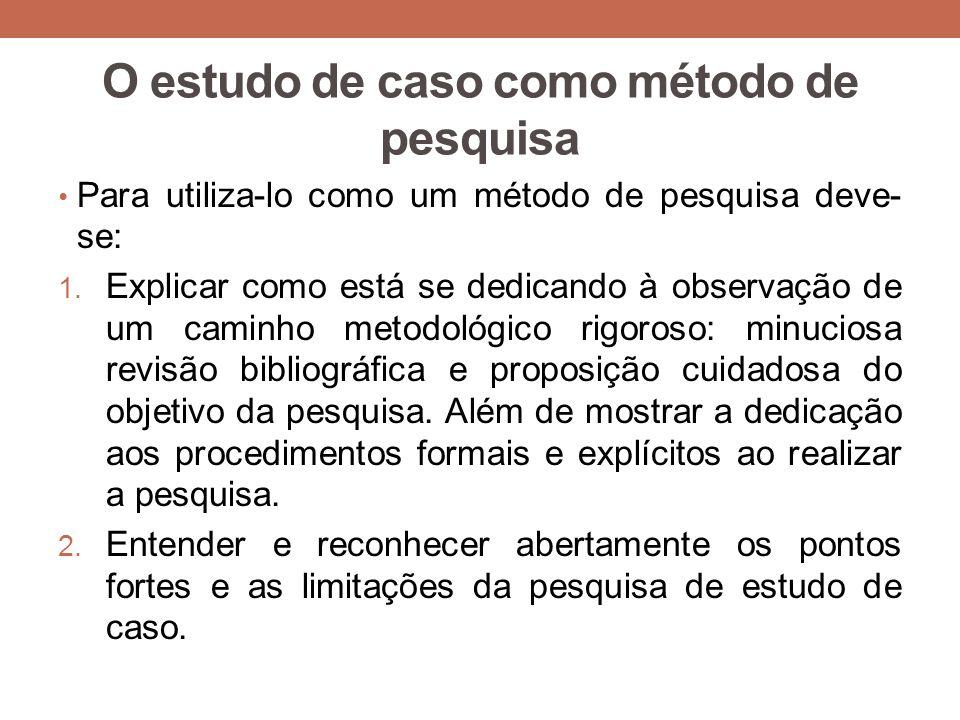 O estudo de caso como método de pesquisa Para utiliza-lo como um método de pesquisa deve- se: 1. Explicar como está se dedicando à observação de um ca