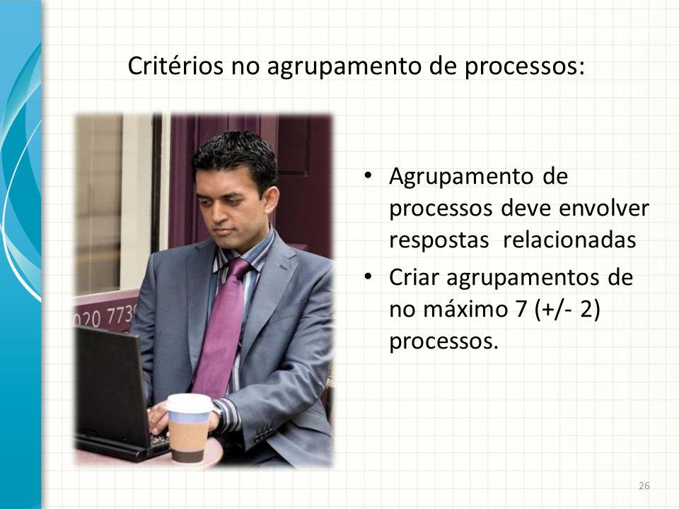 Critérios no agrupamento de processos: Agrupamento de processos deve envolver respostas relacionadas Criar agrupamentos de no máximo 7 (+/- 2) process