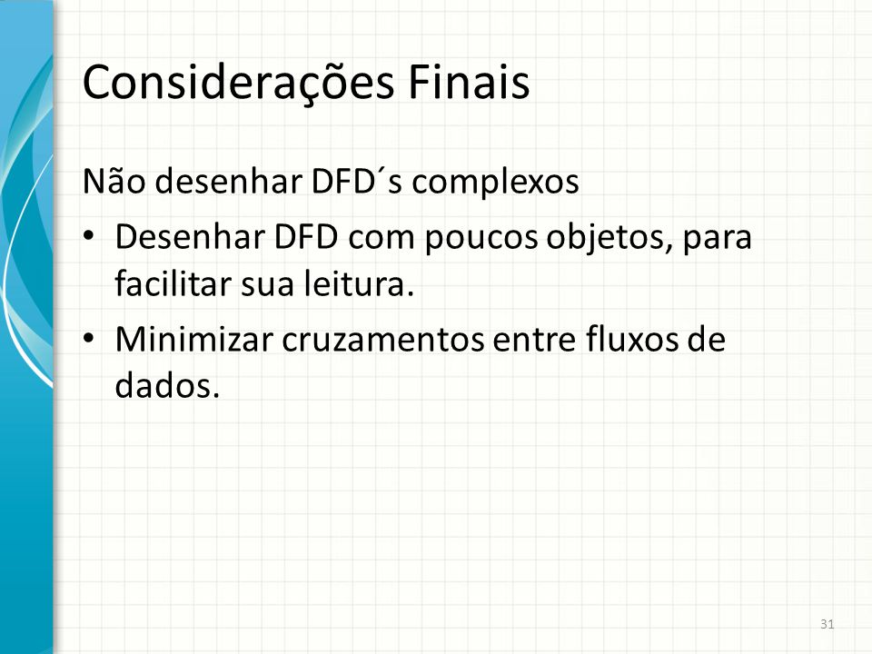 Considerações Finais Não desenhar DFD´s complexos Desenhar DFD com poucos objetos, para facilitar sua leitura. Minimizar cruzamentos entre fluxos de d