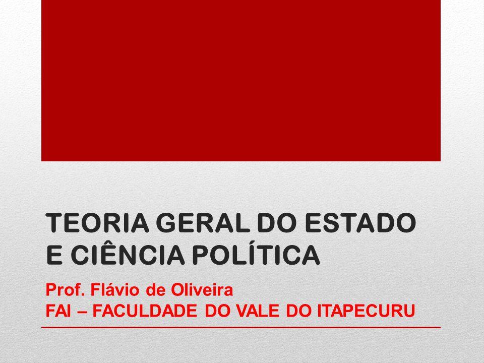 TEORIA GERAL DO ESTADO E CIÊNCIA POLÍTICA Prof. Flávio de Oliveira FAI – FACULDADE DO VALE DO ITAPECURU