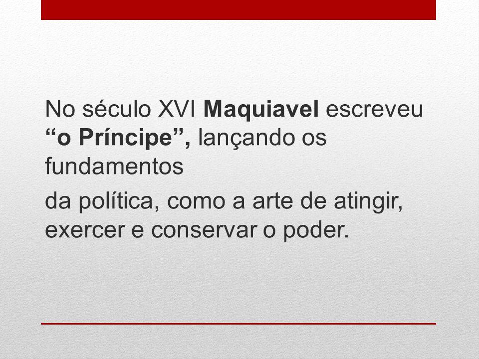 No século XVI Maquiavel escreveu o Príncipe, lançando os fundamentos da política, como a arte de atingir, exercer e conservar o poder.