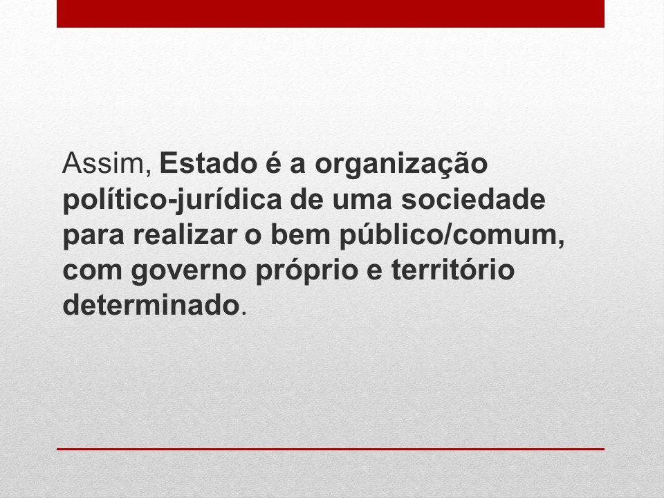 Assim, Estado é a organização político-jurídica de uma sociedade para realizar o bem público/comum, com governo próprio e território determinado.