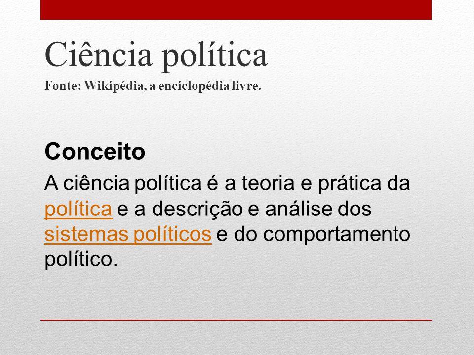 Ciência política Fonte: Wikipédia, a enciclopédia livre. Conceito A ciência política é a teoria e prática da política e a descrição e análise dos sist