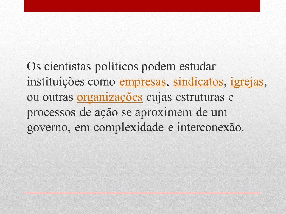 Os cientistas políticos podem estudar instituições como empresas, sindicatos, igrejas, ou outras organizações cujas estruturas e processos de ação se