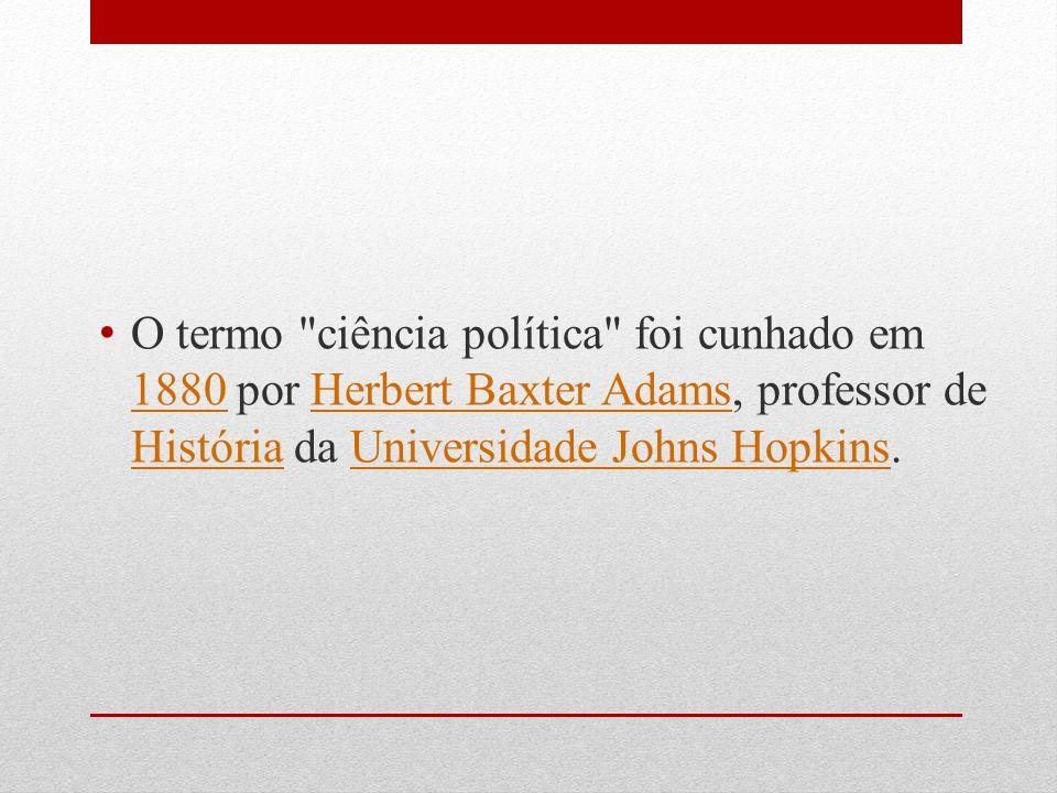O termo ciência política foi cunhado em 1880 por Herbert Baxter Adams, professor de História da Universidade Johns Hopkins.