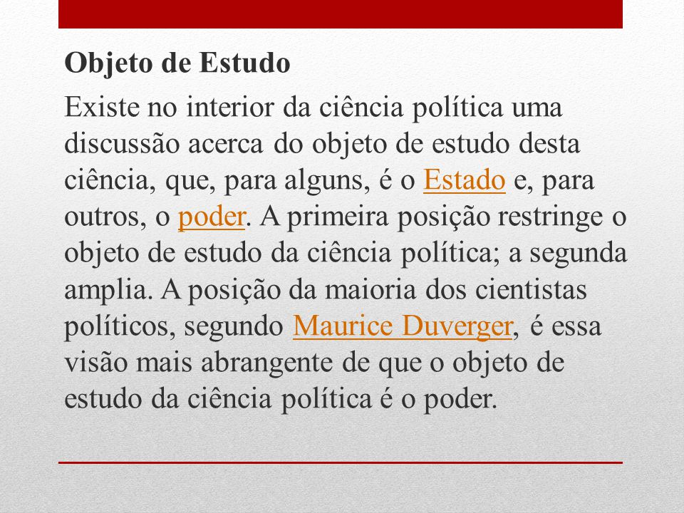 Objeto de Estudo Existe no interior da ciência política uma discussão acerca do objeto de estudo desta ciência, que, para alguns, é o Estado e, para outros, o poder.
