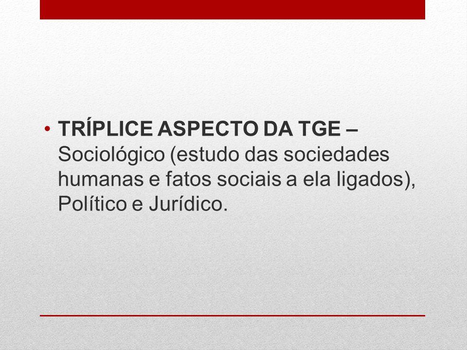TRÍPLICE ASPECTO DA TGE – Sociológico (estudo das sociedades humanas e fatos sociais a ela ligados), Político e Jurídico.