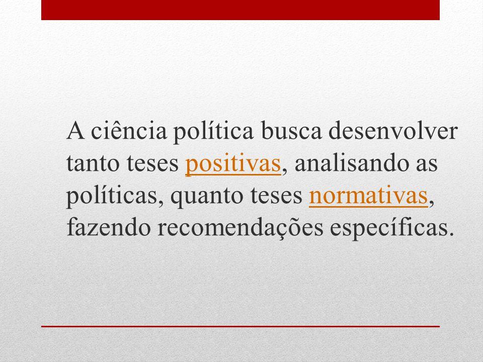 A ciência política busca desenvolver tanto teses positivas, analisando as políticas, quanto teses normativas, fazendo recomendações específicas.positivasnormativas